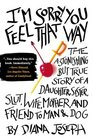 I\'m Sorry You Feel That Way: The Astonishing but True Story of a Daughter, Sister, Slut, Wife, Mother, and Friend to Man and Dog
