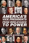America's Vice Presidents From Irrelevance to Power