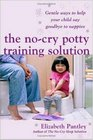 The No Cry Potty Training Solution Gentle Ways to Help Your Child to Say Good-bye to Nappies