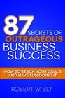 87 Secrets of Outrageous Business Success How to Reach Your Goals and Have Fun Doing It