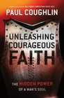 Unleashing Courageous Faith The Hidden Power of a Man's Soul