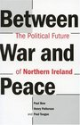 Between War and Peace The Political Future of Northern Ireland