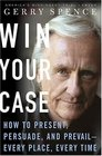 Win Your Case  How to Present Persuade Prevail---in the Courtroom the Boardroom the Marketplace the Workplace---Every Place---Every Time