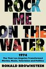 Rock Me on the Water 1974The Year Los Angeles Transformed Movies Music Television and Politics
