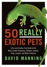 50 Really Exotic Pets A Fur-and-Feather-Free Guide to the Most Lovable Tarantulas Tortoises Snakes Frogs Lizards and Other Creatures