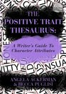 The Positive Trait Thesaurus A Writer's Guide to Character Attributes