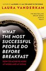 What the Most Successful People Do Before Breakfast How to Achieve More at Work and at Home