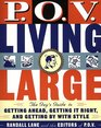 POV Living Large The Guy's Guide to Getting Ahead Getting It Right and Getting by With Style