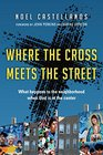 Where the Cross Meets the Street What Happens to the Neighborhood When God Is at the Center