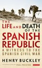The Life and Death of the Spanish Republic A Witness to the Spanish Civil War
