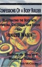 Confessions of a Body Builder, Rejuvenating the body with Spirulina, Chlorella, Raw Foods  Ionized Water