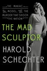 The Mad Sculptor The Maniac the Model and the Murder that Shook the Nation