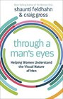 Through a Man's Eyes Helping Women Understand the Visual Nature of Men
