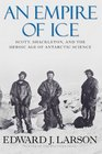 An Empire of Ice Scott Shackleton and the Heroic Age of Antarctic Science