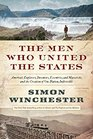 The Men Who United the States America's Explorers Inventors Eccentrics and Mavericks and the Creation of One Nation Indivisible