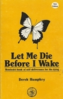 Let Me Die Before I Wake Hemlock's Book of Self Deliverance for the Dying