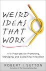 Weird Ideas That Work 11 1/2 Practices for Promoting Managing and Sustaining Innovation
