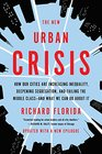 The New Urban Crisis How Our Cities Are Increasing Inequality Deepening Segregation and Failing the Middle Classand What We Can Do About It