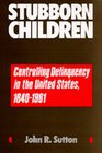 Stubborn Children Controlling Delinquency in the United States 1640-1981