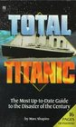 Total Titanic: The Most Up-to-Date Guide to the Disaster of the Century