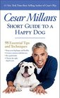 Cesar Millan's Short Guide to a Happy Dog 98 Essential Tips and Techniques