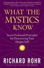What the Mystics Know Seven Profound Principles for Discovering Your Deeper Self
