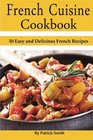 French Cuisine Cookbook 50 Easy and Delicious French Recipes
