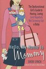 Hello, My Name Is Mommy : The Dysfunctional Girl's Guide to Having, Loving (and Hopefully Not Screwing Up) a Baby