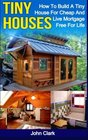 Tiny Houses How To Build A Tiny House For Cheap And Live Mortgage-Free For Life