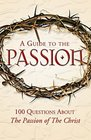 A Guide to the Passion 100 Questions About The Passion of The Christ