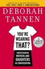You're Wearing That? : Understanding Mothers and Daughters in Conversation (Random House Large Print)