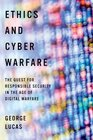 Ethics and Cyber Warfare The Quest for Responsible Security in the Age of Digital Warfare
