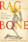 Rag and Bone A Journey Among the World's Holy Dead