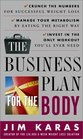The Business Plan for the Body : Crunch the Numbers for Successful Weight Loss * Manage Your Metabolism by Eating  the Right Way * Invest in the Only Workout You'll Ever Need