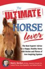 The Ultimate Horse Lover The Best Experts' Guide for a Happy Healthy Horse with Stories and Photos of AweInspiring Equines