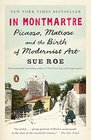 In Montmartre Picasso Matisse and the Birth of Modernist Art