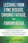 Lessons from Lyme Disease, Chronic Fatigue, and Fibromyalgia: A Collection Of Stories, Insights, and Healing Solutions