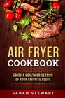 Air Fryer Cookbook Enjoy A Healthier Version Of Your Favorite Foods