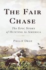 The Fair Chase The Epic Story of Hunting in America