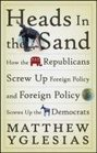 Heads in the Sand How the Republicans Screw Up Foreign Policy and Foreign Policy Screws Up the Democrats