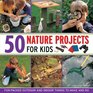 50 Nature Projects for Kids Funpacked outdoor and indoor things to do and make