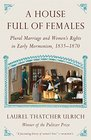 A House Full of Females Plural Marriage and Women's Rights in Early Mormonism 1835-1870