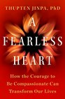 A Fearless Heart How the Courage to Be Compassionate Can Transform Our Lives