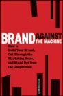 Brand Against the Machine How to Build Your Brand Cut Through the Marketing Noise and Stand Out from the Competition