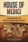 House of Medici A Captivating Guide to the History of the Medici Family and Dynasty