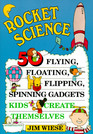 Rocket Science: 50 Flying, Flipping, Spinning Gadgets Kids Create Themselves