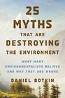 25 Myths That Are Destroying the Environment What Many Environmentalists Believe and Why They Are Wrong