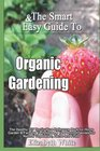 The Smart  Easy Guide To Organic Gardening The Healthy DIY Horticulture Reference Book for Home Garden  Farming Techniques  Year Round Secrets for Natural Vegetables Herbs and Fruits