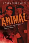 Animal The Bloody Rise and Fall of the Mob's Most Feared Assassin