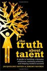 The Truth about Talent A guide to building a dynamic workforce realizing potential and helping leaders succeed